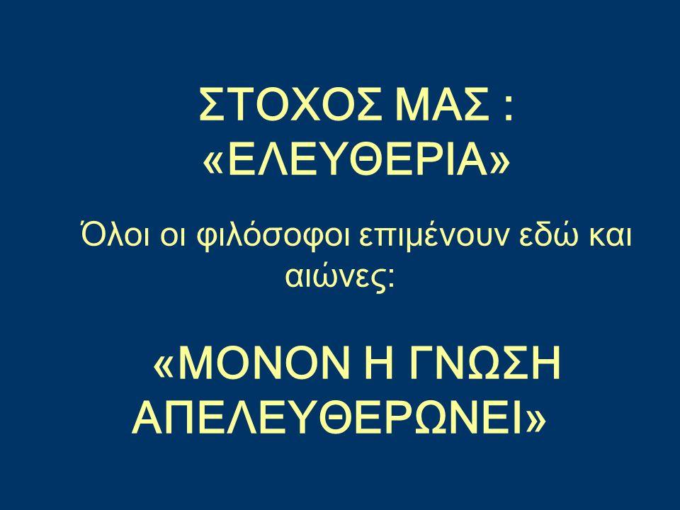 ΣΤΟΧΟΣ ΜΑΣ : «ΕΛΕΥΘΕΡΙΑ» Όλοι οι φιλόσοφοι επιμένουν εδώ και αιώνες: «ΜΟΝΟΝ Η ΓΝΩΣΗ ΑΠΕΛΕΥΘΕΡΩΝΕΙ»