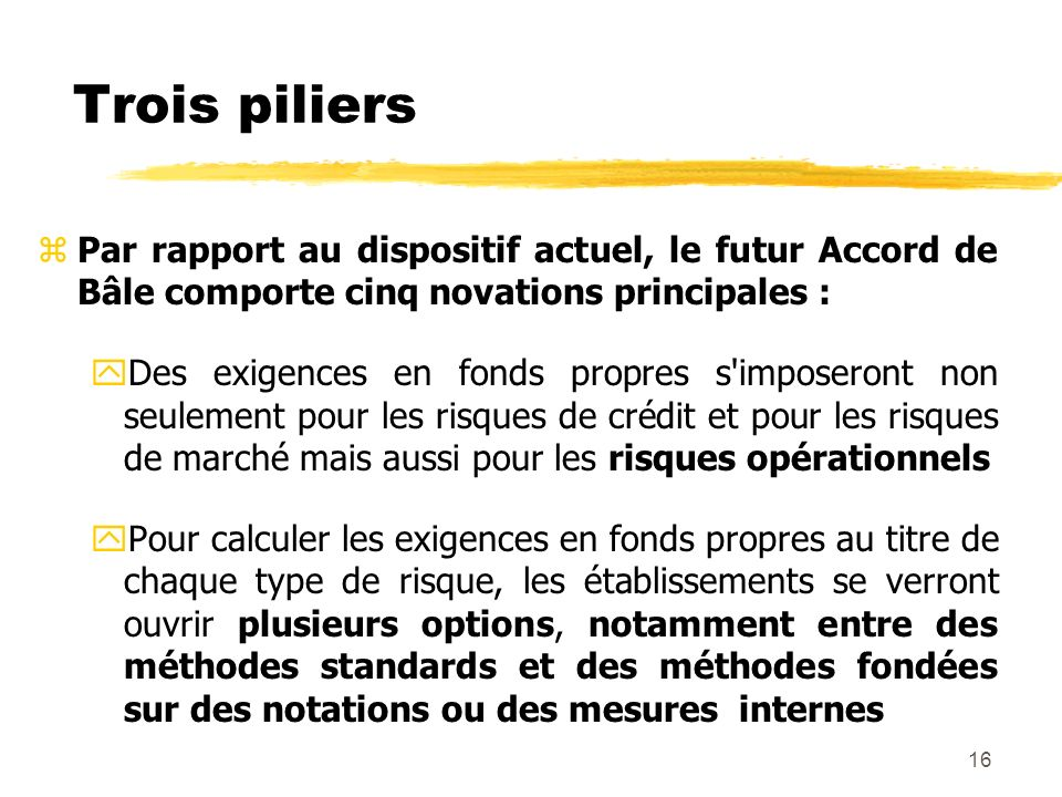16 Trois piliers zPar rapport au dispositif actuel, le futur Accord de Bâle comporte cinq novations principales : yDes exigences en fonds propres s'im