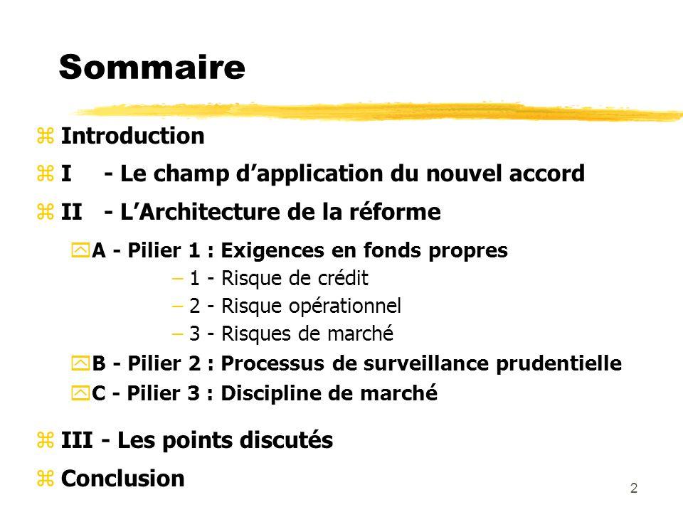2 Sommaire zIntroduction zI - Le champ dapplication du nouvel accord zII - LArchitecture de la réforme yA - Pilier 1 : Exigences en fonds propres –1 -
