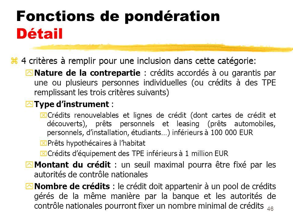46 Fonctions de pondération Détail z4 critères à remplir pour une inclusion dans cette catégorie: yNature de la contrepartie : crédits accordés à ou g