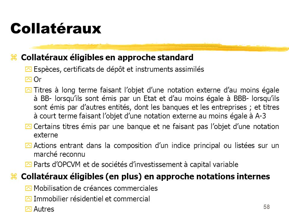 58 Collatéraux zCollatéraux éligibles en approche standard yEspèces, certificats de dépôt et instruments assimilés yOr yTitres à long terme faisant lo