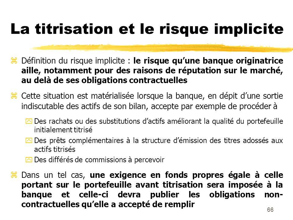 66 La titrisation et le risque implicite zDéfinition du risque implicite : le risque quune banque originatrice aille, notamment pour des raisons de ré