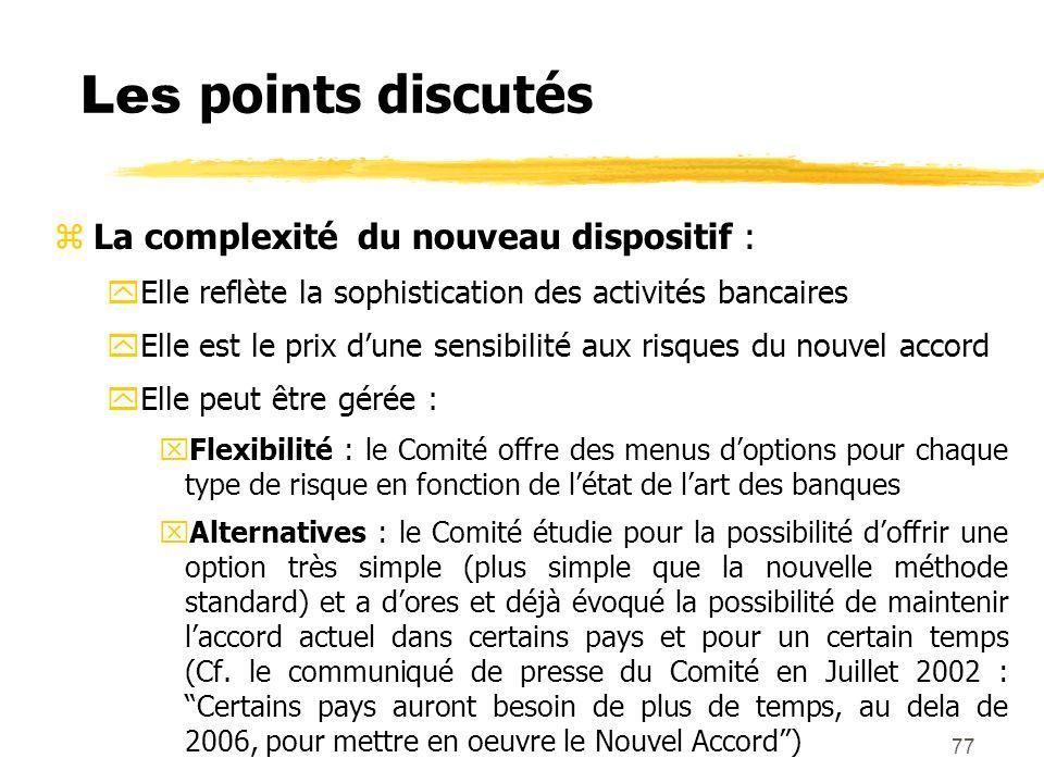 77 Les points discutés zLa complexité du nouveau dispositif : yElle reflète la sophistication des activités bancaires yElle est le prix dune sensibili