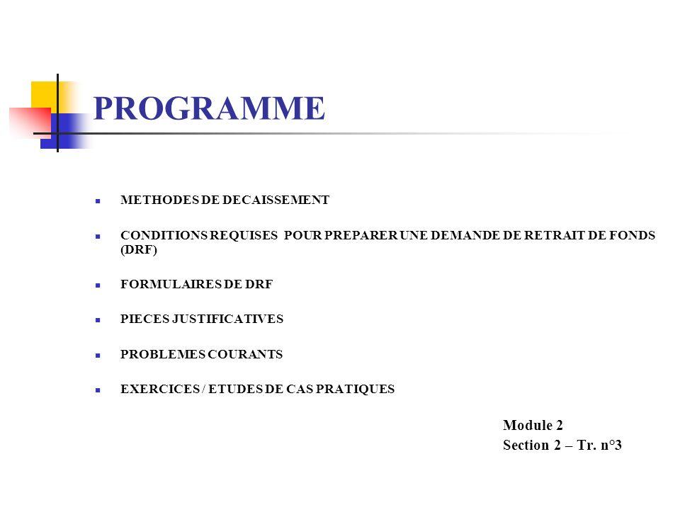 PROGRAMME METHODES DE DECAISSEMENT CONDITIONS REQUISES POUR PREPARER UNE DEMANDE DE RETRAIT DE FONDS (DRF) FORMULAIRES DE DRF PIECES JUSTIFICATIVES PROBLEMES COURANTS EXERCICES / ETUDES DE CAS PRATIQUES Module 2 Section 2 – Tr.