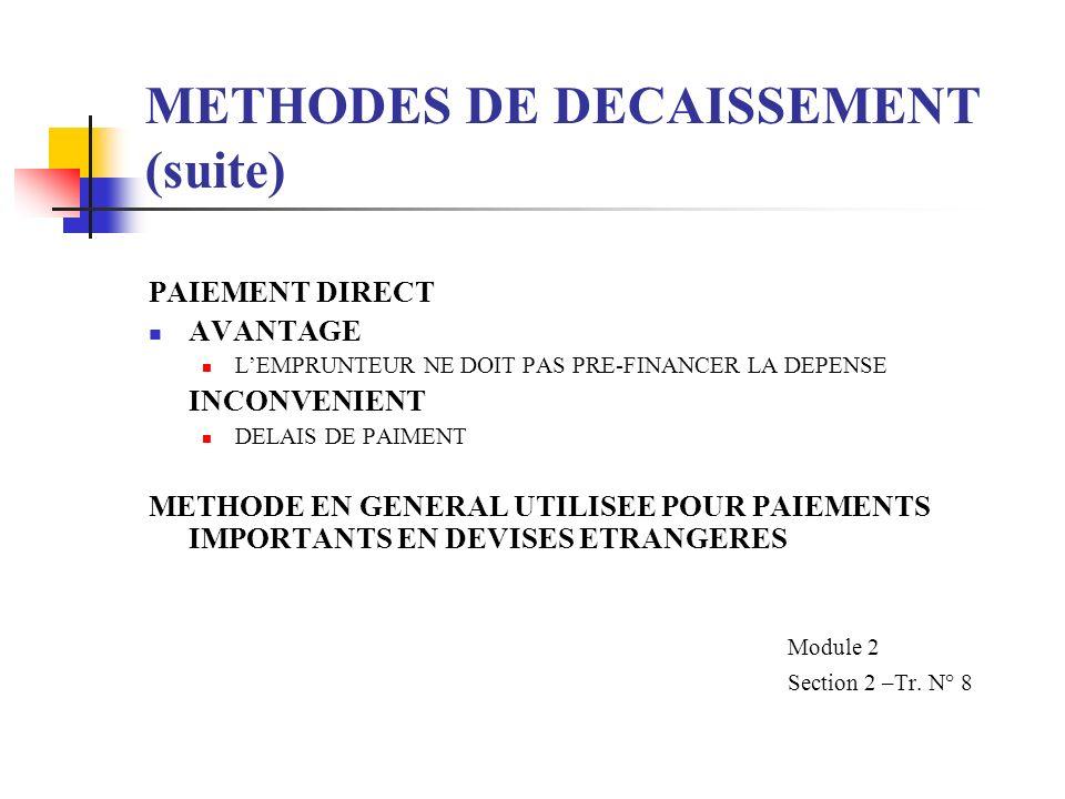 METHODES DE DECAISSEMENT (suite) PAIEMENT DIRECT AVANTAGE LEMPRUNTEUR NE DOIT PAS PRE-FINANCER LA DEPENSE INCONVENIENT DELAIS DE PAIMENT METHODE EN GENERAL UTILISEE POUR PAIEMENTS IMPORTANTS EN DEVISES ETRANGERES Module 2 Section 2 –Tr.