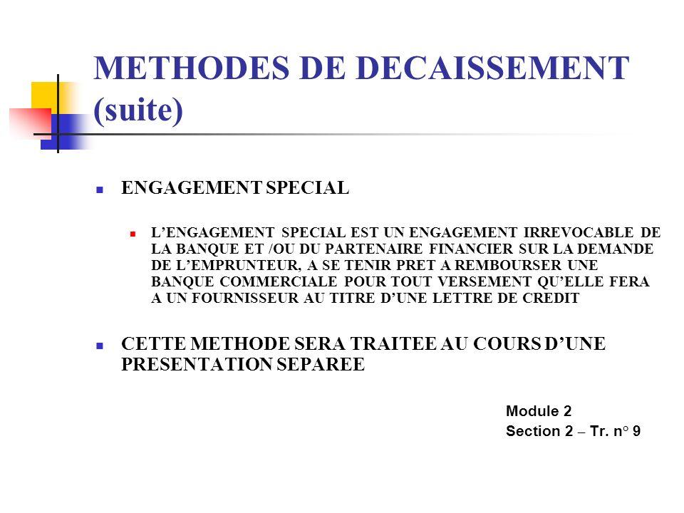 METHODES DE DECAISSEMENT (suite) ENGAGEMENT SPECIAL LENGAGEMENT SPECIAL EST UN ENGAGEMENT IRREVOCABLE DE LA BANQUE ET /OU DU PARTENAIRE FINANCIER SUR LA DEMANDE DE LEMPRUNTEUR, A SE TENIR PRET A REMBOURSER UNE BANQUE COMMERCIALE POUR TOUT VERSEMENT QUELLE FERA A UN FOURNISSEUR AU TITRE DUNE LETTRE DE CREDIT CETTE METHODE SERA TRAITEE AU COURS DUNE PRESENTATION SEPAREE Module 2 Section 2 – Tr.