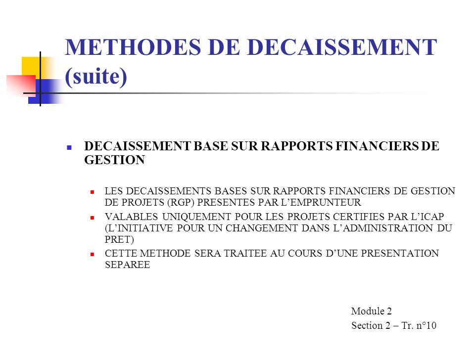 METHODES DE DECAISSEMENT (suite) DECAISSEMENT BASE SUR RAPPORTS FINANCIERS DE GESTION LES DECAISSEMENTS BASES SUR RAPPORTS FINANCIERS DE GESTION DE PROJETS (RGP) PRESENTES PAR LEMPRUNTEUR VALABLES UNIQUEMENT POUR LES PROJETS CERTIFIES PAR LICAP (LINITIATIVE POUR UN CHANGEMENT DANS LADMINISTRATION DU PRET) CETTE METHODE SERA TRAITEE AU COURS DUNE PRESENTATION SEPAREE Module 2 Section 2 – Tr.