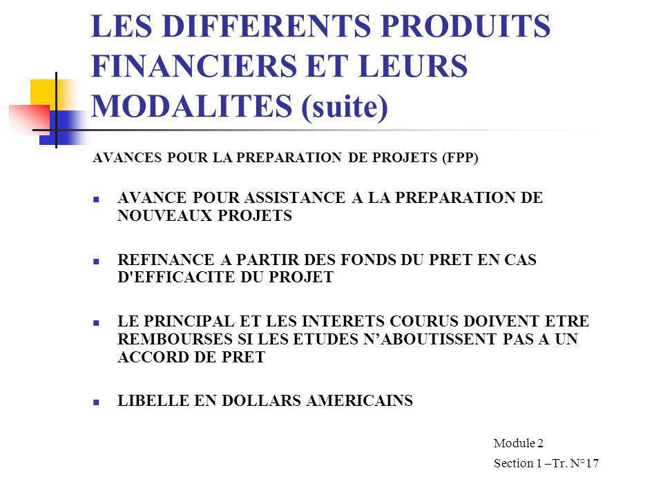 LES DIFFERENTS PRODUITS FINANCIERS ET LEURS MODALITES (suite) AVANCES POUR LA PREPARATION DE PROJETS (FPP) AVANCE POUR ASSISTANCE A LA PREPARATION DE NOUVEAUX PROJETS REFINANCE A PARTIR DES FONDS DU PRET EN CAS D EFFICACITE DU PROJET LE PRINCIPAL ET LES INTERETS COURUS DOIVENT ETRE REMBOURSES SI LES ETUDES NABOUTISSENT PAS A UN ACCORD DE PRET LIBELLE EN DOLLARS AMERICAINS Module 2 Section 1 –Tr.
