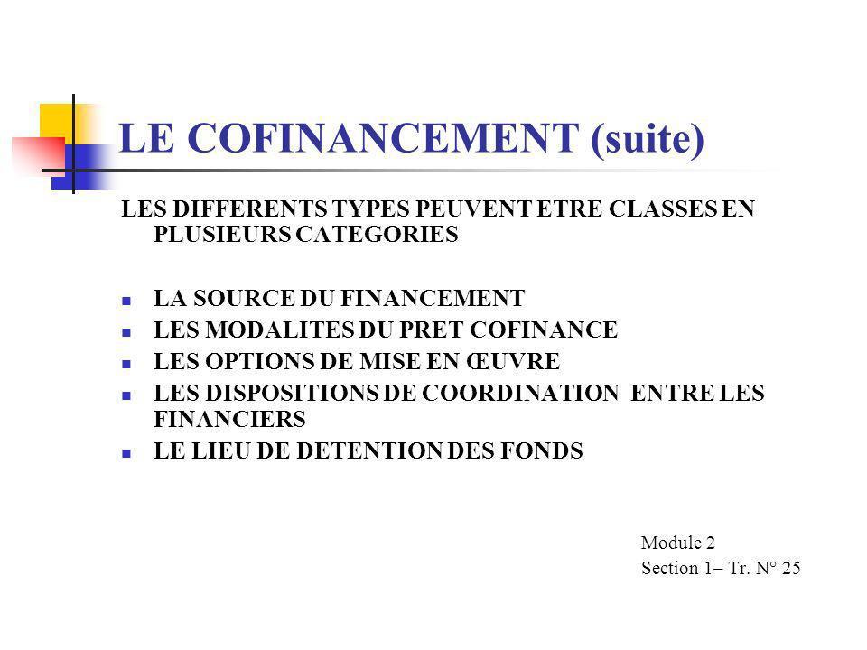 LE COFINANCEMENT (suite) LES DIFFERENTS TYPES PEUVENT ETRE CLASSES EN PLUSIEURS CATEGORIES LA SOURCE DU FINANCEMENT LES MODALITES DU PRET COFINANCE LES OPTIONS DE MISE EN ŒUVRE LES DISPOSITIONS DE COORDINATION ENTRE LES FINANCIERS LE LIEU DE DETENTION DES FONDS Module 2 Section 1– Tr.