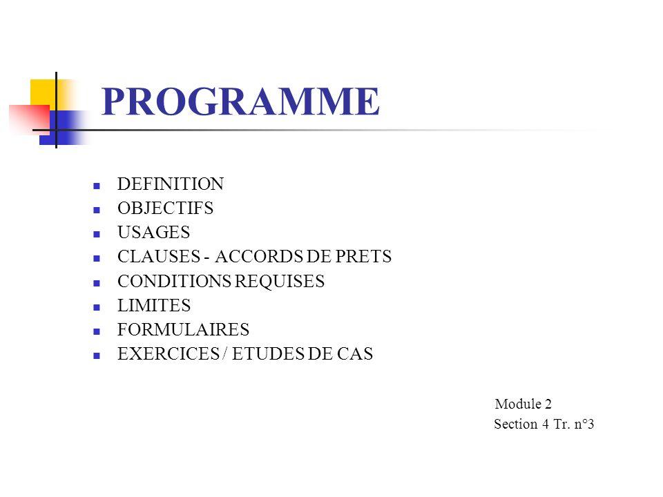 PROGRAMME DEFINITION OBJECTIFS USAGES CLAUSES - ACCORDS DE PRETS CONDITIONS REQUISES LIMITES FORMULAIRES EXERCICES / ETUDES DE CAS Module 2 Section 4