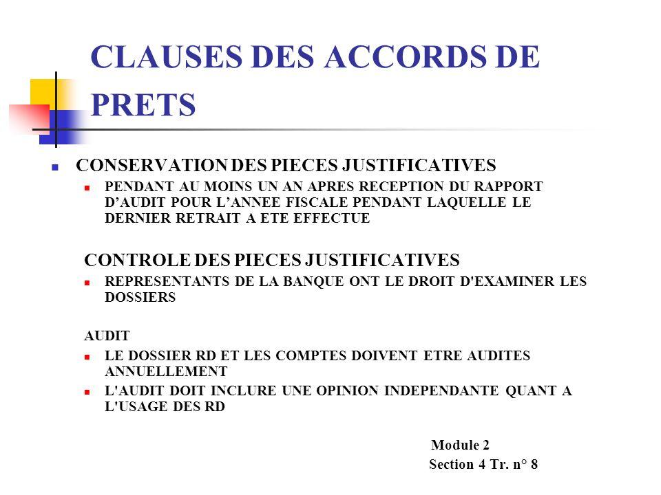 CLAUSES DES ACCORDS DE PRETS(suite) CONTROLE DES RD PAR LE PERSONNEL DE LA BANQUE PERMET EVALUER LE BIEN-FONDE DE LA COMPTABILITE ET DES CONTROLES INTERNES DETERMINER LA CONFORMITE DES DOCUMENTS VERIFIER LELIGIBILITE DES DEPENSES IDENTIFIER LES DEPENSES NON ELIGIBLES DONNER UNE OPINION SUR LELIGIBILITE DES DEPENSES RECLAMEES ET SUR LA CAPACITE DE L EMPREUTEUR QUANT A L UTILISATION DES RD RESPONSIBILISER LE PERSONNEL REGIONAL AVEC LAIDE DE LAGENCE LOCALE Module 2 Section 4 – Tr.