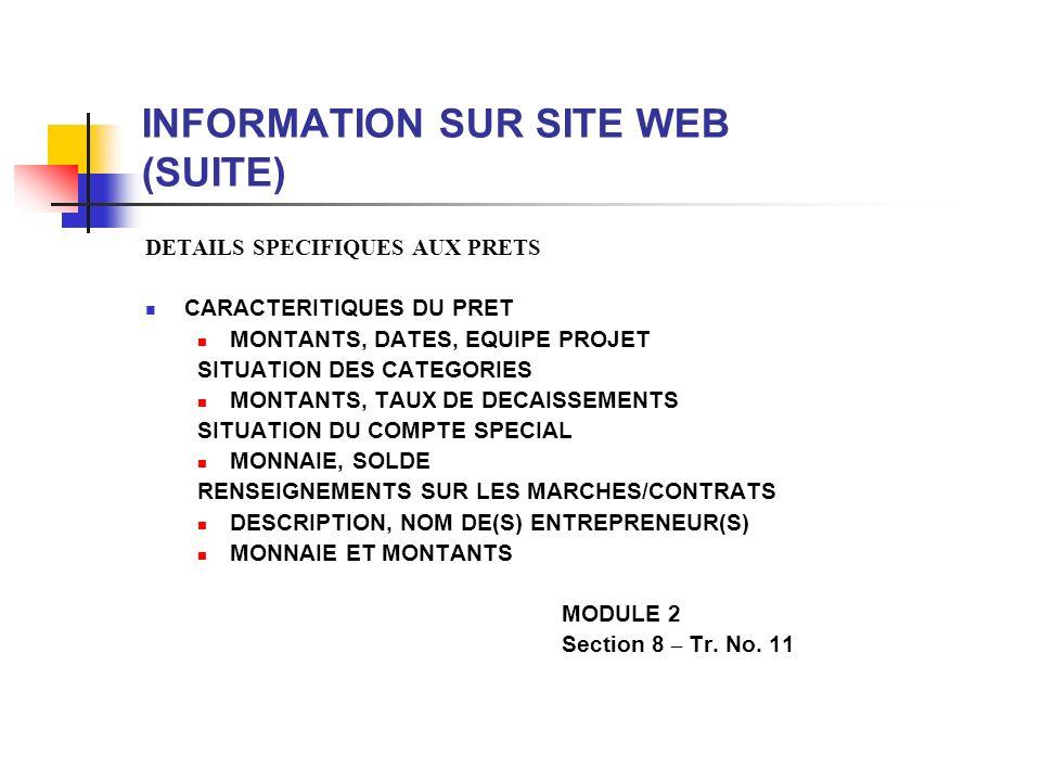 INFORMATION SUR SITE WEB (SUITE) DETAILS SPECIFIQUES AUX PRETS CARACTERITIQUES DU PRET MONTANTS, DATES, EQUIPE PROJET SITUATION DES CATEGORIES MONTANTS, TAUX DE DECAISSEMENTS SITUATION DU COMPTE SPECIAL MONNAIE, SOLDE RENSEIGNEMENTS SUR LES MARCHES/CONTRATS DESCRIPTION, NOM DE(S) ENTREPRENEUR(S) MONNAIE ET MONTANTS MODULE 2 Section 8 – Tr.