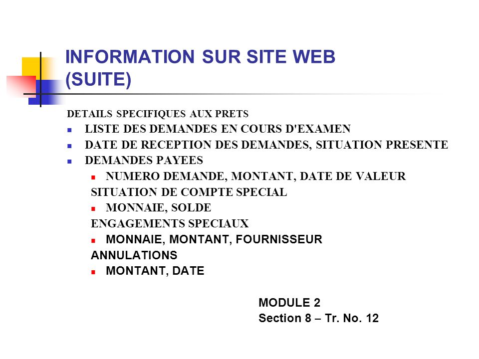 INFORMATION SUR SITE WEB (SUITE) DETAILS SPECIFIQUES AUX PRETS LISTE DES DEMANDES EN COURS D EXAMEN DATE DE RECEPTION DES DEMANDES, SITUATION PRESENTE DEMANDES PAYEES NUMERO DEMANDE, MONTANT, DATE DE VALEUR SITUATION DE COMPTE SPECIAL MONNAIE, SOLDE ENGAGEMENTS SPECIAUX MONNAIE, MONTANT, FOURNISSEUR ANNULATIONS MONTANT, DATE MODULE 2 Section 8 – Tr.