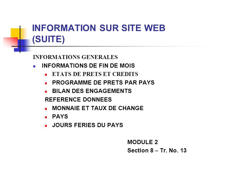 INFORMATION SUR SITE WEB (SUITE) INFORMATIONS GENERALES INFORMATIONS DE FIN DE MOIS ETATS DE PRETS ET CREDITS PROGRAMME DE PRETS PAR PAYS BILAN DES ENGAGEMENTS REFERENCE DONNEES MONNAIE ET TAUX DE CHANGE PAYS JOURS FERIES DU PAYS MODULE 2 Section 8 – Tr.