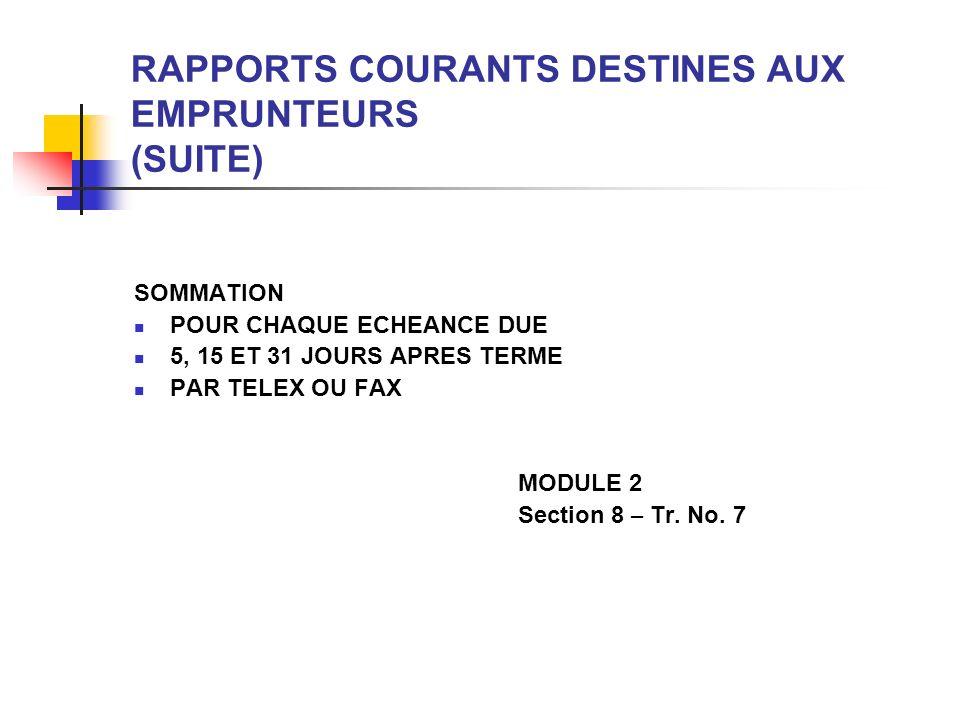 RAPPORTS DISPONIBLES A LA REQUETE DE L EMPRUNTEUR (SUITE) ETAT DE DECAISSEMENT PAR PRETS (ETAT 1060) PAR PRET CHOISI TRIE PAR TRANSACTION OU CATEGORIE ET TRANSACTION CHOIX DE LA PERIODE SOUS REVUE CONTACT: CHARGE DU PAYS, DIVISION DES DECAISSEMENTS, DEPARTMENT DES PRETS DECAISSEMENTS CUMULES (SE 1071) PAR PRET CHOISI PAR MOIS, TRIMESTRE, ANNEE (FISCALE OU CALENDRIER) CONTACT: CHARGE DU PAYS, DIVISION DES DECAISSEMENTS, DEPARTEMENT DES PRETS MODULE 2 Section 8 – Tr.