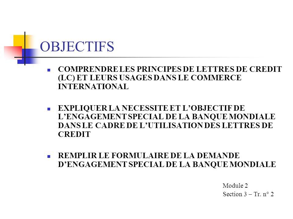 OBJECTIFS COMPRENDRE LES PRINCIPES DE LETTRES DE CREDIT (LC) ET LEURS USAGES DANS LE COMMERCE INTERNATIONAL EXPLIQUER LA NECESSITE ET LOBJECTIF DE LENGAGEMENT SPECIAL DE LA BANQUE MONDIALE DANS LE CADRE DE LUTILISATION DES LETTRES DE CREDIT REMPLIR LE FORMULAIRE DE LA DEMANDE DENGAGEMENT SPECIAL DE LA BANQUE MONDIALE Module 2 Section 3 – Tr.