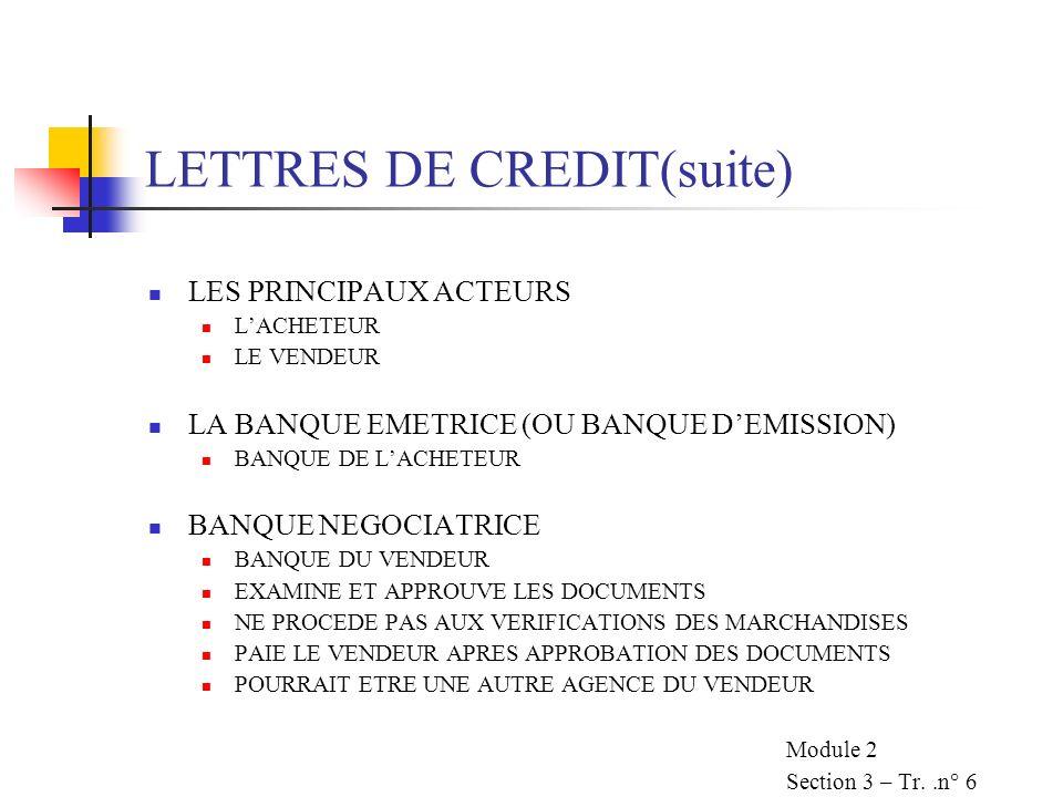 LETTRES DE CREDIT(suite) LES PRINCIPAUX ACTEURS LACHETEUR LE VENDEUR LA BANQUE EMETRICE (OU BANQUE DEMISSION) BANQUE DE LACHETEUR BANQUE NEGOCIATRICE BANQUE DU VENDEUR EXAMINE ET APPROUVE LES DOCUMENTS NE PROCEDE PAS AUX VERIFICATIONS DES MARCHANDISES PAIE LE VENDEUR APRES APPROBATION DES DOCUMENTS POURRAIT ETRE UNE AUTRE AGENCE DU VENDEUR Module 2 Section 3 – Tr..n° 6