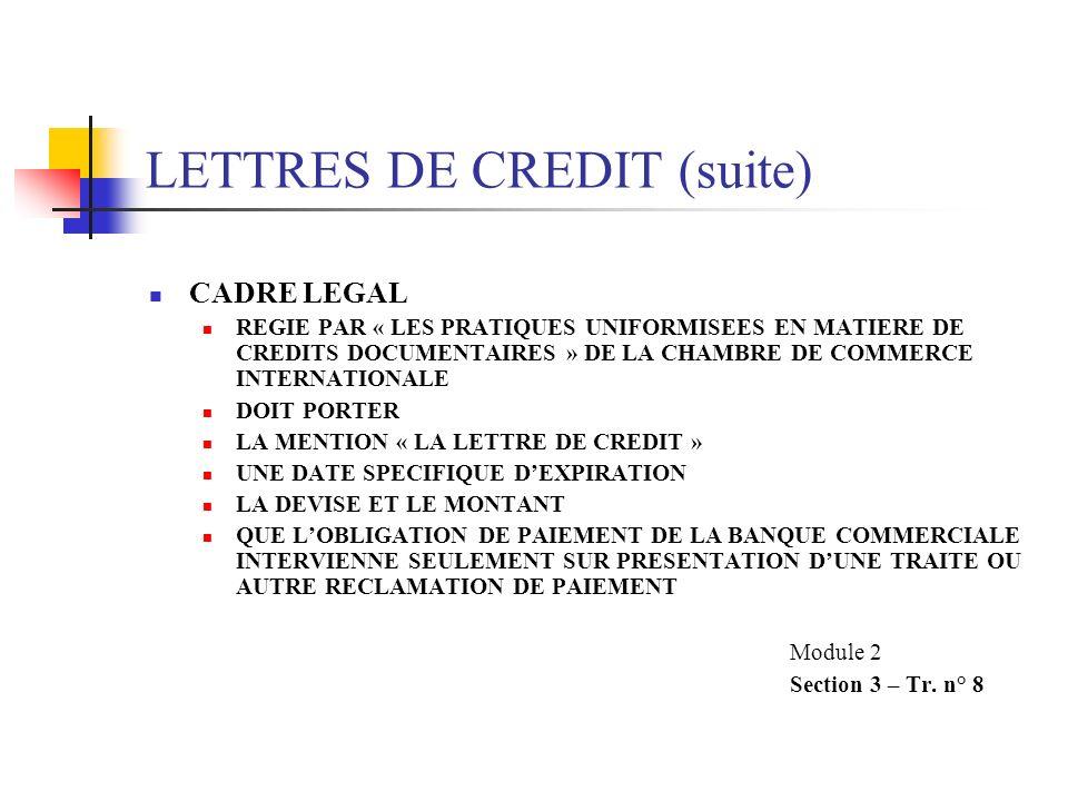 LETTRES DE CREDIT (suite) CADRE LEGAL REGIE PAR « LES PRATIQUES UNIFORMISEES EN MATIERE DE CREDITS DOCUMENTAIRES » DE LA CHAMBRE DE COMMERCE INTERNATIONALE DOIT PORTER LA MENTION « LA LETTRE DE CREDIT » UNE DATE SPECIFIQUE DEXPIRATION LA DEVISE ET LE MONTANT QUE LOBLIGATION DE PAIEMENT DE LA BANQUE COMMERCIALE INTERVIENNE SEULEMENT SUR PRESENTATION DUNE TRAITE OU AUTRE RECLAMATION DE PAIEMENT Module 2 Section 3 – Tr.