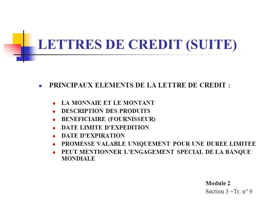 LETTRES DE CREDIT (SUITE) PRINCIPAUX ELEMENTS DE LA LETTRE DE CREDIT : LA MONNAIE ET LE MONTANT DESCRIPTION DES PRODUITS BENEFICIAIRE (FOURNISSEUR) DATE LIMITE DEXPEDITION DATE DEXPIRATION PROMESSE VALABLE UNIQUEMENT POUR UNE DUREE LIMITEE PEUT MENTIONNER LENGAGEMENT SPECIAL DE LA BANQUE MONDIALE Module 2 Section 3 –Tr.