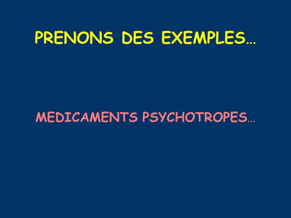 PRENONS DES EXEMPLES… MEDICAMENTS PSYCHOTROPES…