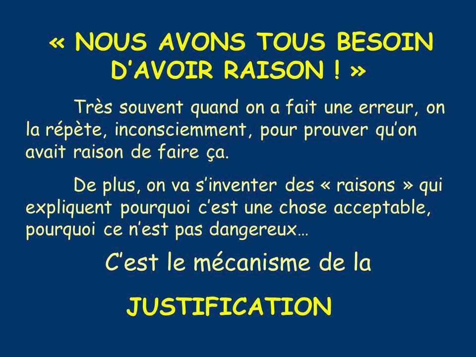 « NOUS AVONS TOUS BESOIN DAVOIR RAISON ! » Très souvent quand on a fait une erreur, on la répète, inconsciemment, pour prouver quon avait raison de fa