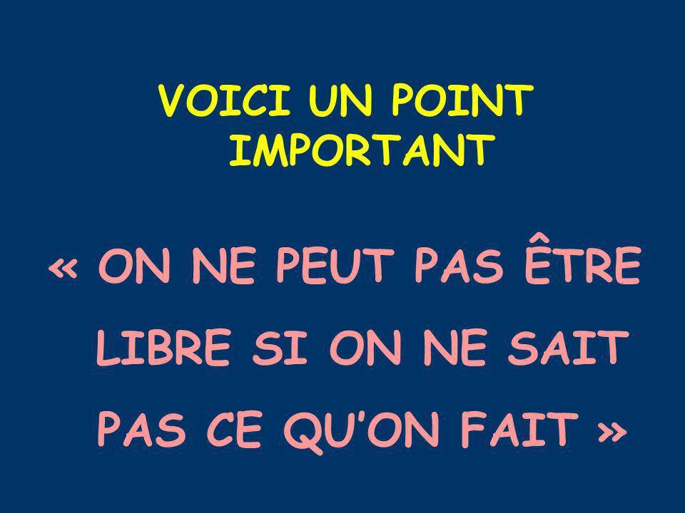 VOICI UN POINT IMPORTANT « ON NE PEUT PAS ÊTRE LIBRE SI ON NE SAIT PAS CE QUON FAIT »