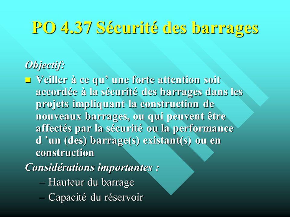 PO 4.37 Sécurité des barrages Objectif: Veiller à ce qu une forte attention soit accordée à la sécurité des barrages dans les projets impliquant la co
