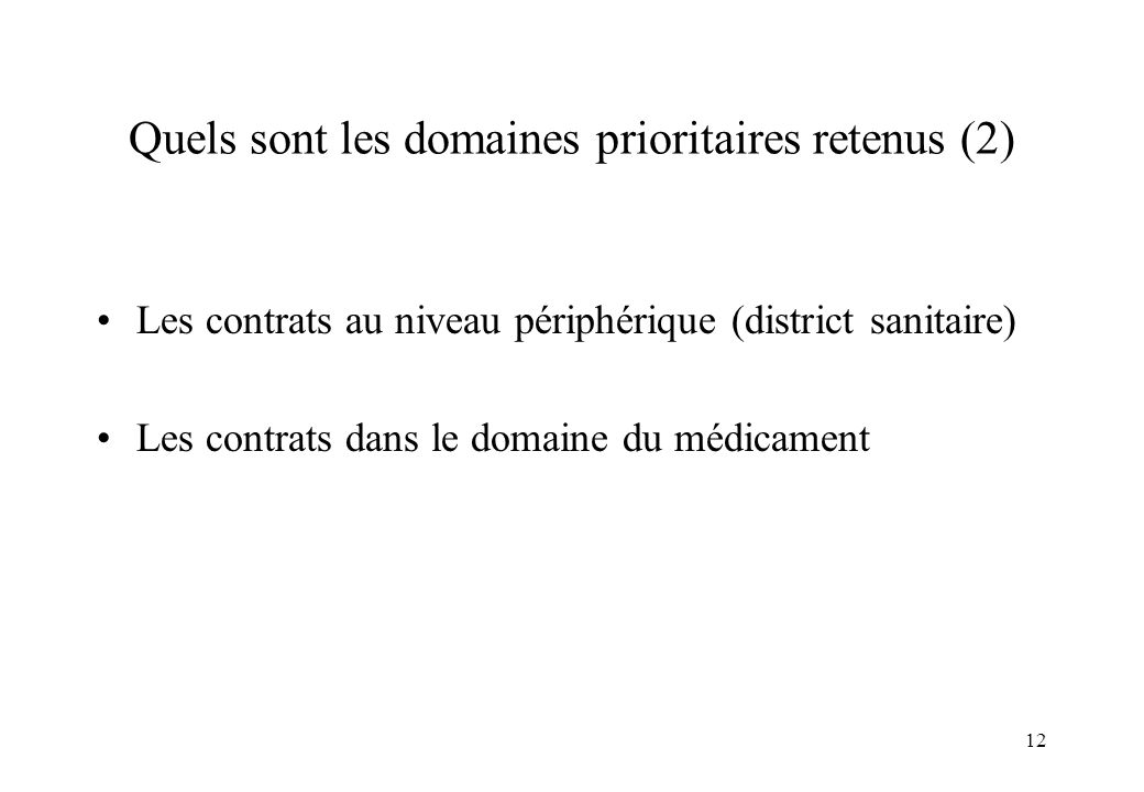 12 Quels sont les domaines prioritaires retenus (2) Les contrats au niveau périphérique (district sanitaire) Les contrats dans le domaine du médicamen