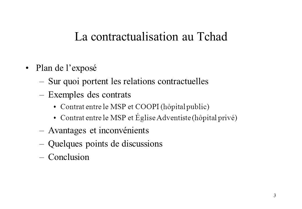 3 La contractualisation au Tchad Plan de lexposé –Sur quoi portent les relations contractuelles –Exemples des contrats Contrat entre le MSP et COOPI (
