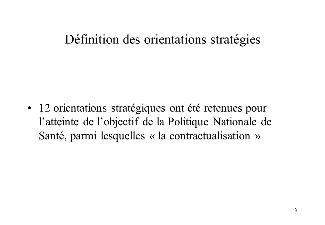 9 Définition des orientations stratégies 12 orientations stratégiques ont été retenues pour latteinte de lobjectif de la Politique Nationale de Santé,