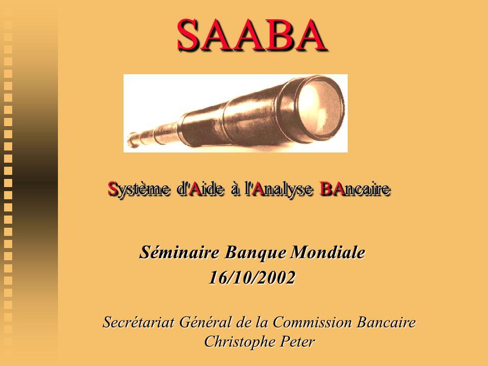 Système d'Aide à l'Analyse BAncaire SAABA SAABA Secrétariat Général de la Commission Bancaire Christophe Peter Séminaire Banque Mondiale 16/10/2002