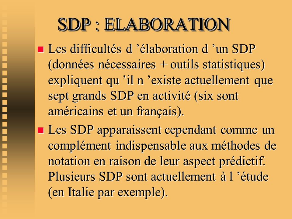 SDP : ELABORATION n Les difficultés d élaboration d un SDP (données nécessaires + outils statistiques) expliquent qu il n existe actuellement que sept