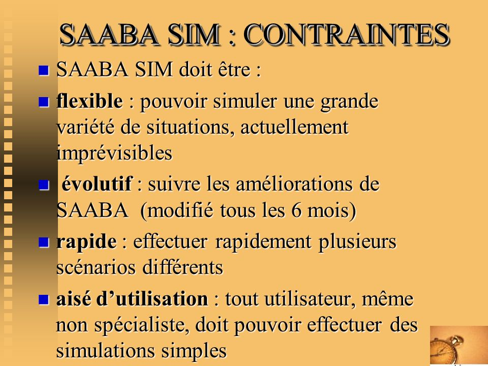 SAABA SIM : CONTRAINTES SAABA SIM : CONTRAINTES n SAABA SIM doit être : n flexible : pouvoir simuler une grande variété de situations, actuellement im
