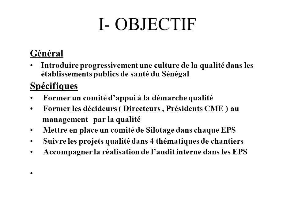 I- OBJECTIF Général Introduire progressivement une culture de la qualité dans les établissements publics de santé du Sénégal Spécifiques Former un com