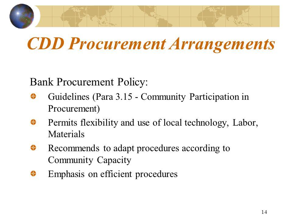 14 CDD Procurement Arrangements Bank Procurement Policy: Guidelines (Para 3.15 - Community Participation in Procurement) Permits flexibility and use o