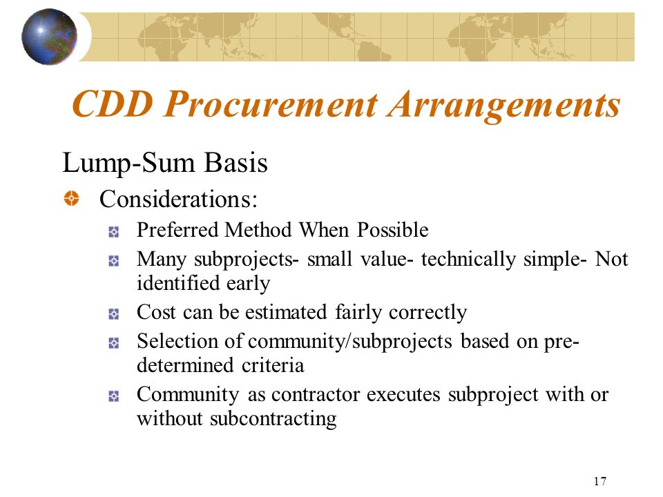 17 CDD Procurement Arrangements Lump-Sum Basis Considerations: Preferred Method When Possible Many subprojects- small value- technically simple- Not i