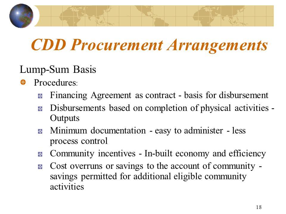 18 CDD Procurement Arrangements Lump-Sum Basis Procedures : Financing Agreement as contract - basis for disbursement Disbursements based on completion