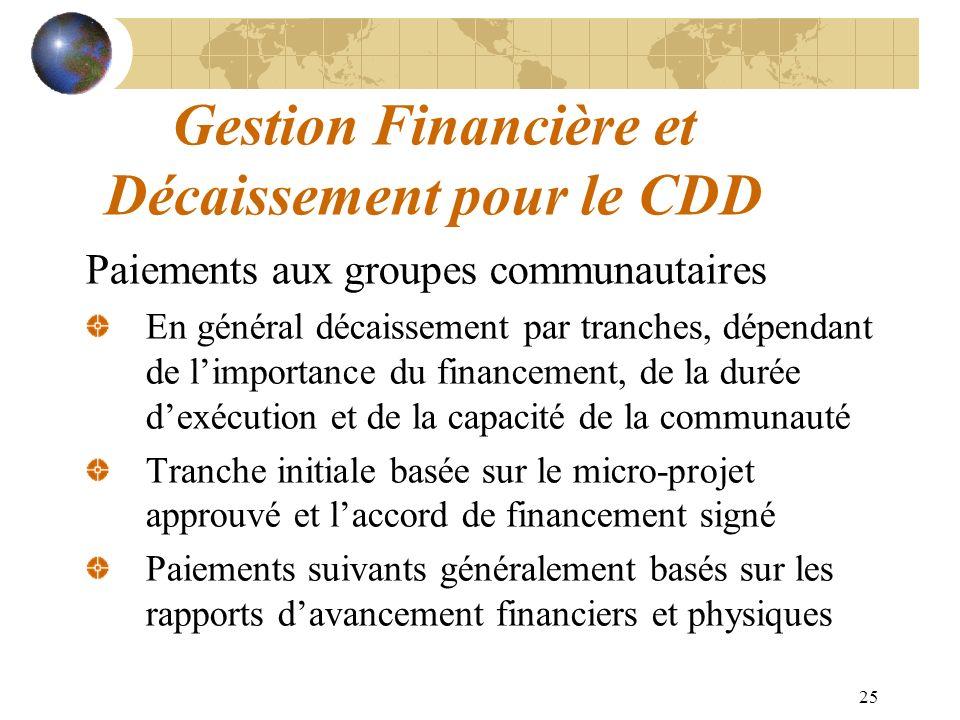 25 Gestion Financière et Décaissement pour le CDD Paiements aux groupes communautaires En général décaissement par tranches, dépendant de limportance