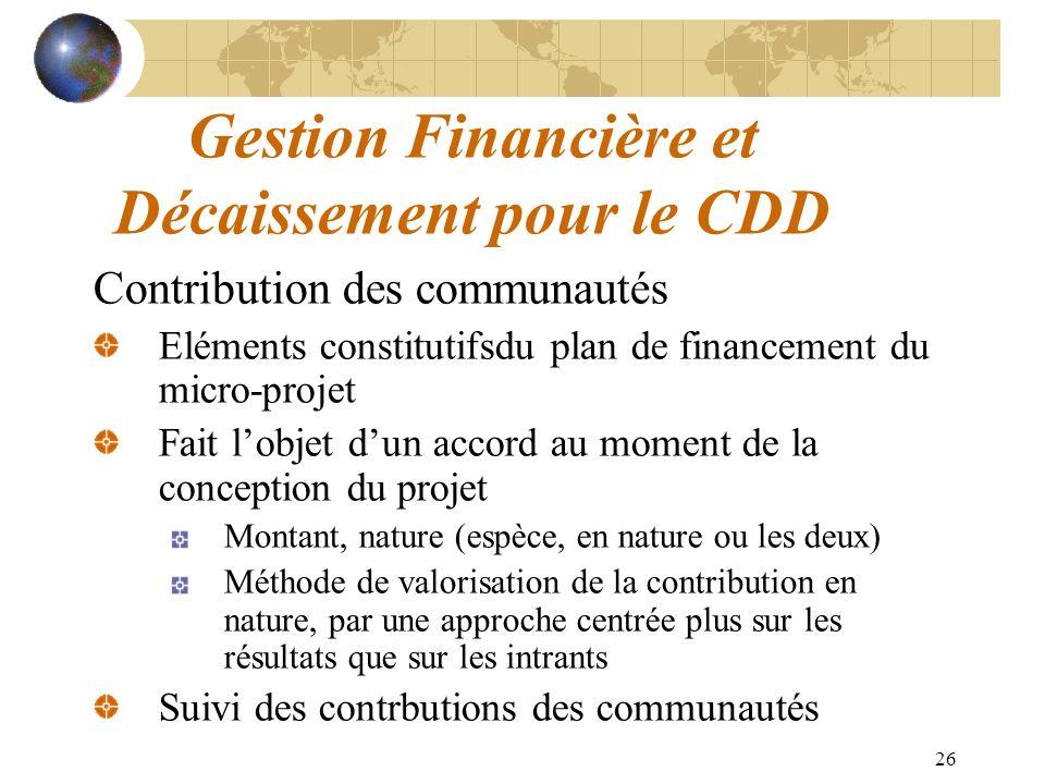 26 Gestion Financière et Décaissement pour le CDD Contribution des communautés Eléments constitutifsdu plan de financement du micro-projet Fait lobjet