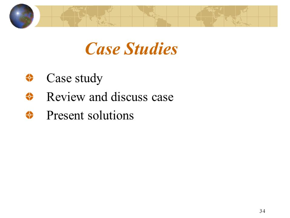 34 Case Studies Case study Review and discuss case Present solutions