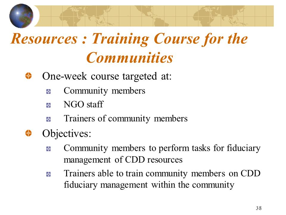 38 Resources : Training Course for the Communities One-week course targeted at: Community members NGO staff Trainers of community members Objectives: