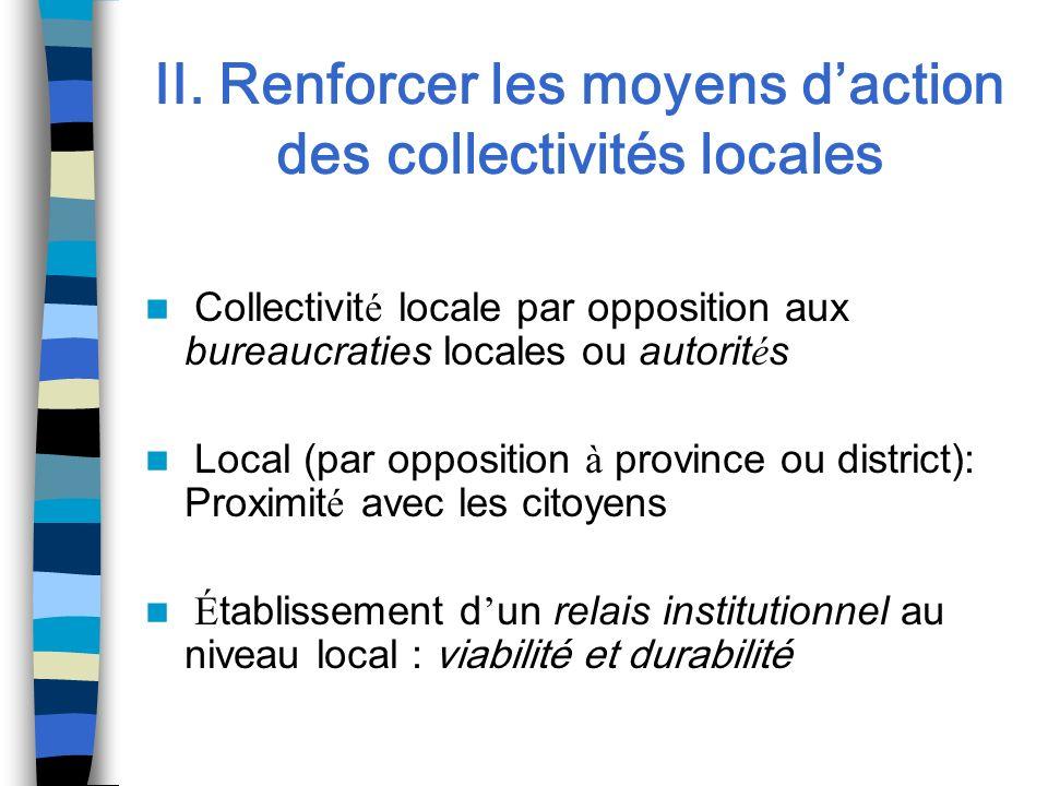 II. Renforcer les moyens daction des collectivités locales Collectivit é locale par opposition aux bureaucraties locales ou autorit é s Local (par opp