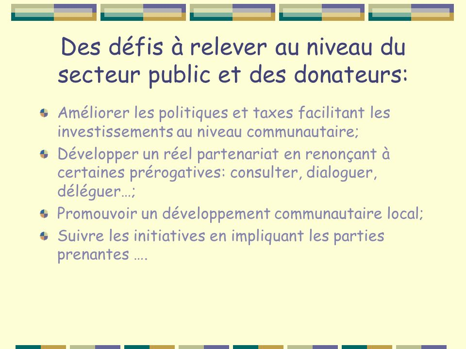 Des défis à relever au niveau du secteur public et des donateurs: Améliorer les politiques et taxes facilitant les investissements au niveau communautaire; Développer un réel partenariat en renonçant à certaines prérogatives: consulter, dialoguer, déléguer…; Promouvoir un développement communautaire local; Suivre les initiatives en impliquant les parties prenantes ….