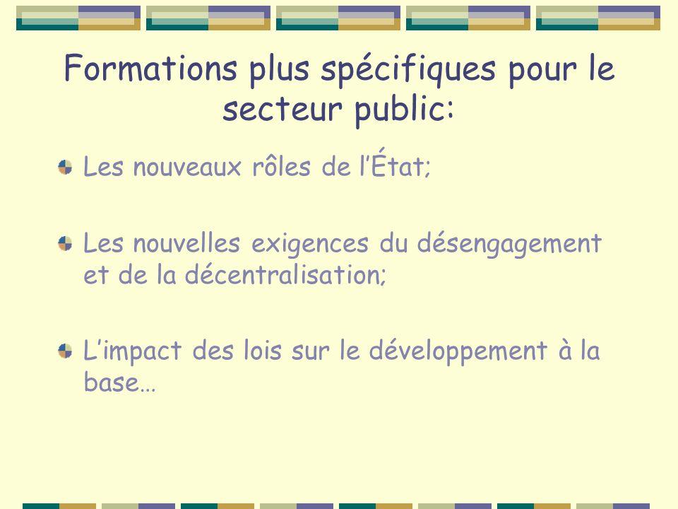 Formations plus spécifiques pour le secteur public: Les nouveaux rôles de lÉtat; Les nouvelles exigences du désengagement et de la décentralisation; Limpact des lois sur le développement à la base…