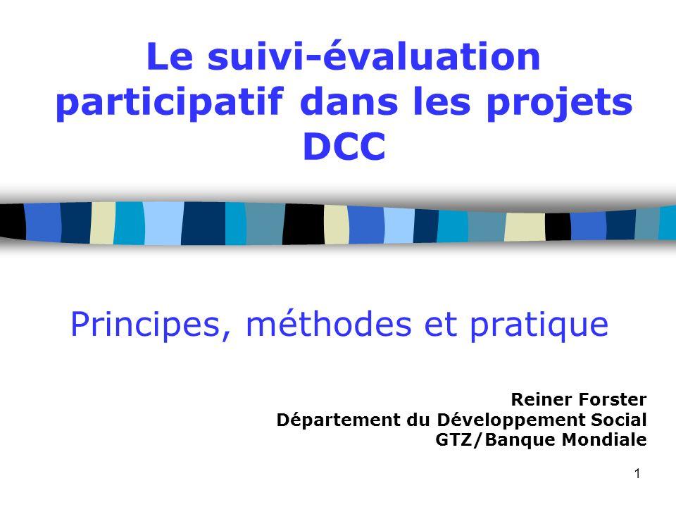 1 Principes, méthodes et pratique Le suivi-évaluation participatif dans les projets DCC Reiner Forster Département du Développement Social GTZ/Banque