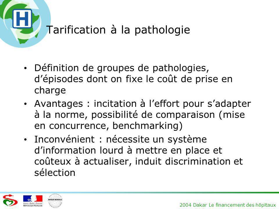 2004 Dakar Le financement des hôpitaux Tarification à la pathologie Définition de groupes de pathologies, dépisodes dont on fixe le coût de prise en c