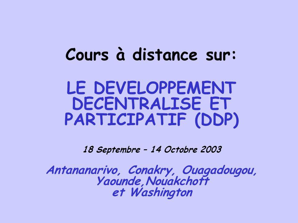 Cours à distance sur: LE DEVELOPPEMENT DECENTRALISE ET PARTICIPATIF (DDP) 18 Septembre – 14 Octobre 2003 Antananarivo, Conakry, Ouagadougou, Yaounde,Nouakchott et Washington 7