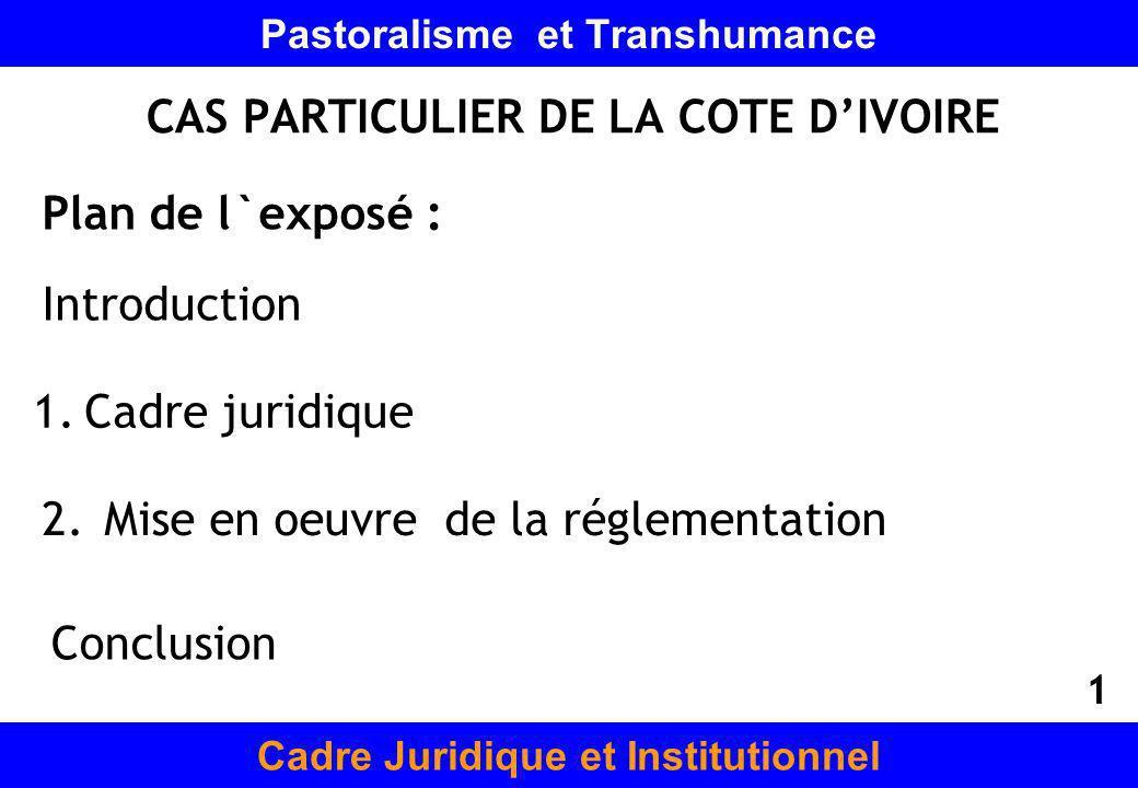 Pastoralisme et Transhumance CAS PARTICULIER DE LA COTE DIVOIRE Cadre Juridique et Institutionnel Plan de l`exposé : Introduction 1.Cadre juridique 2.