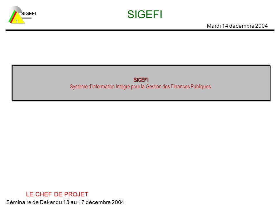 SIGEFI Mardi 14 décembre 2004 Séminaire de Dakar du 13 au 17 décembre 2004 1 SIGEFI SIGEFI SIGEFI Système dInformation Intégré pour la Gestion des Finances Publiques.