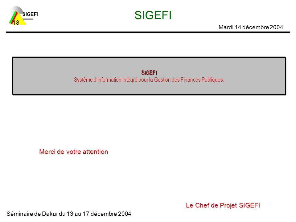 SIGEFI Mardi 14 décembre 2004 Séminaire de Dakar du 13 au 17 décembre 2004 18 SIGEFI SIGEFI SIGEFI Système dInformation Intégré pour la Gestion des Finances Publiques.